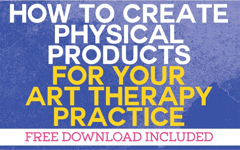 How to Create Physical Products for your Art Therapy Practice